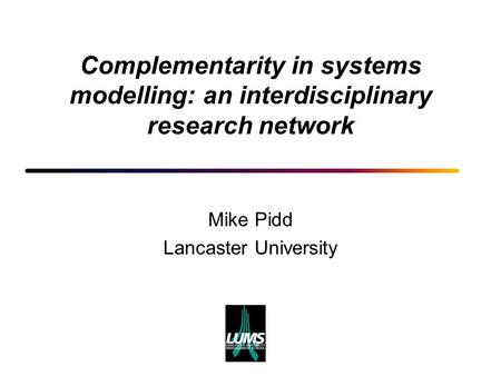 Complementarity in systems modelling: an interdisciplinary research network Mike Pidd Lancaster University.