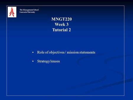 The Management School Lancaster University MNGT220 Week 3 Tutorial 2 Role of objectives / mission statements Strategy lenses.