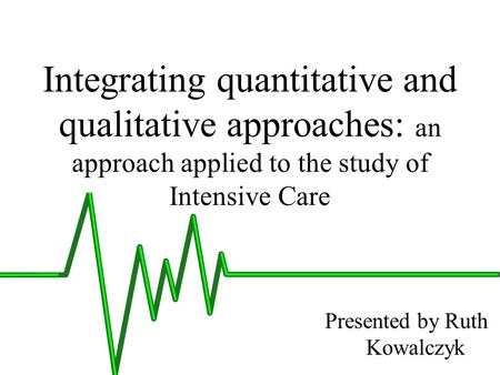 Integrating quantitative and qualitative approaches: an approach applied to the study of Intensive Care Presented by Ruth Kowalczyk.