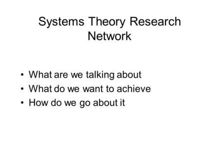 Systems Theory Research Network What are we talking about What do we want to achieve How do we go about it.