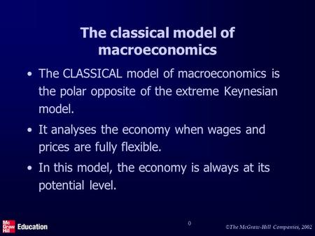 © The McGraw-Hill Companies, 2002 0 The classical model of macroeconomics The CLASSICAL model of macroeconomics is the polar opposite of the extreme Keynesian.
