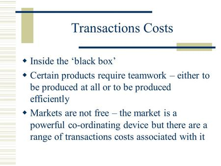 Transactions Costs Inside the black box Certain products require teamwork – either to be produced at all or to be produced efficiently Markets are not.