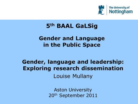 5 th BAAL GaLSig Gender and Language in the Public Space Gender, language and leadership: Exploring research dissemination Louise Mullany Aston University.