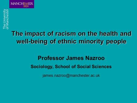 Combining the strengths of UMIST and The Victoria University of Manchester The impact of racism on the health and well-being of ethnic minority people.