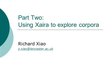 Part Two: Using Xaira to explore corpora Richard Xiao