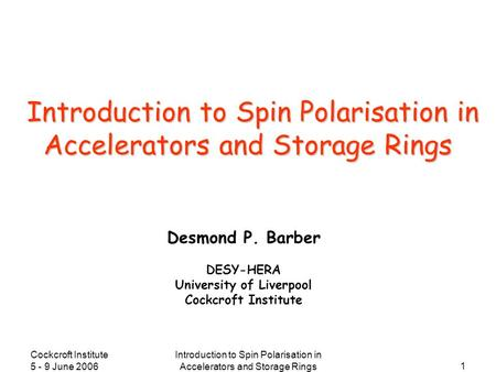 Cockcroft Institute 5 - 9 June 2006 Introduction to Spin Polarisation in Accelerators and Storage Rings 1 Desmond P. Barber DESY-HERA University of Liverpool.