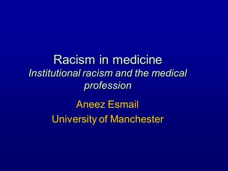 Racism in medicine Institutional racism and the medical profession Aneez Esmail University of Manchester.