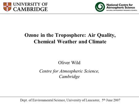 Ozone in the Troposphere: Air Quality, Chemical Weather and Climate Oliver Wild Centre for Atmospheric Science, Cambridge Dept. of Environmental Science,