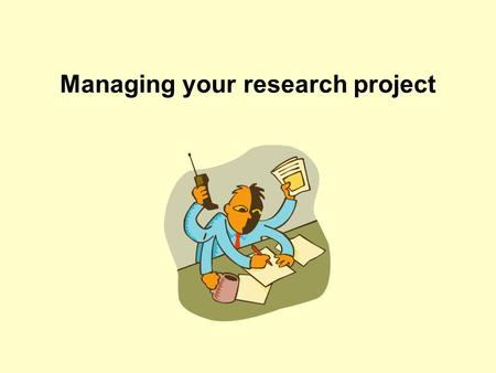 Managing your research project. Objectives Opportunity to think about what it means to do a PhD project Provide space to recognise factors affecting your.