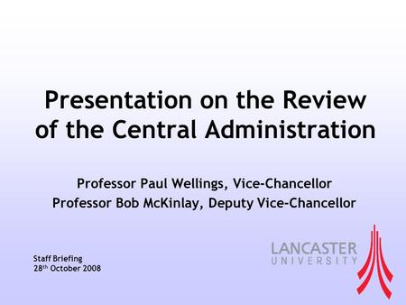 Presentation on the Review of the Central Administration Professor Paul Wellings, Vice-Chancellor Professor Bob McKinlay, Deputy Vice-Chancellor Staff.
