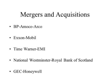 Mergers and Acquisitions BP-Amoco-Arco Exxon-Mobil Time Warner-EMI National Westminster-Royal Bank of Scotland GEC-Honeywell.
