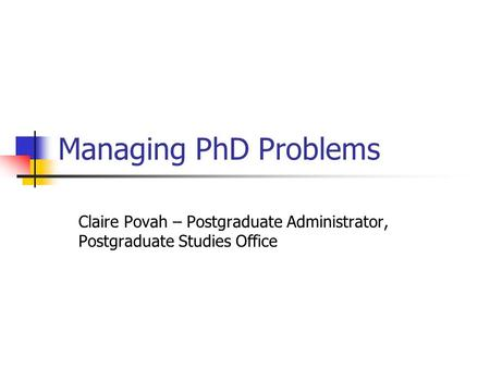 Managing PhD Problems Claire Povah – Postgraduate Administrator, Postgraduate Studies Office.