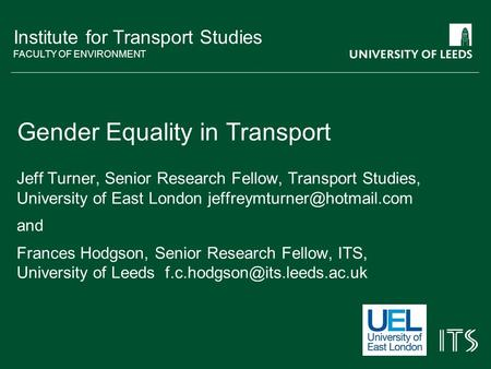 Institute for Transport Studies FACULTY OF ENVIRONMENT Gender Equality in Transport Jeff Turner, Senior Research Fellow, Transport Studies, University.