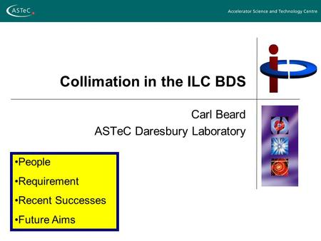 Collimation in the ILC BDS Carl Beard ASTeC Daresbury Laboratory People Requirement Recent Successes Future Aims.