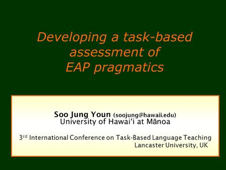 Developing a task-based assessment of EAP pragmatics Soo Jung Youn University of Hawaii at M ā noa 3 rd International Conference on.