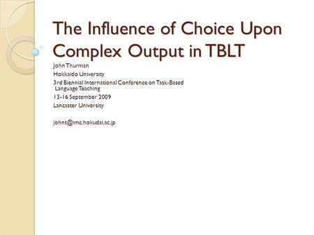 The Influence of Choice Upon Complex Output in TBLT John Thurman Hokkaido University 3rd Biennial International Conference on Task-Based Language Teaching.