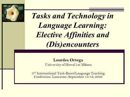 Tasks and Technology in Language Learning: Elective Affinities and (Dis)encounters Lourdes Ortega University of Hawaii at M ā noa 3 rd International Task-Based.