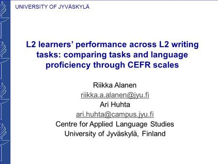 UNIVERSITY OF JYVÄSKYLÄ L2 learners performance across L2 writing tasks: comparing tasks and language proficiency through CEFR scales Riikka Alanen