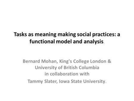 Tasks as meaning making social practices: a functional model and analysis. Bernard Mohan, King's College London & University of British Columbia in collaboration.