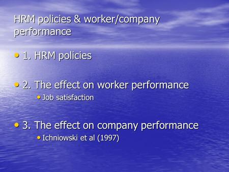 HRM policies & worker/company performance 1. HRM policies 1. HRM policies 2. The effect on worker performance 2. The effect on worker performance Job satisfaction.