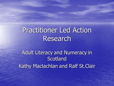 Practitioner Led Action Research Adult Literacy and Numeracy in Scotland Kathy Maclachlan and Ralf St.Clair.