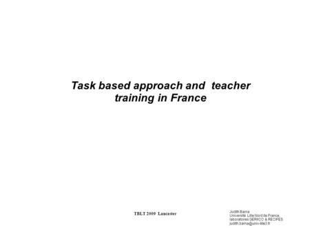 Judith Barna Université Lille Nord de France, laboratoires GERIICO & RECIFES TBLT 2009 Lancaster Task based approach and teacher.