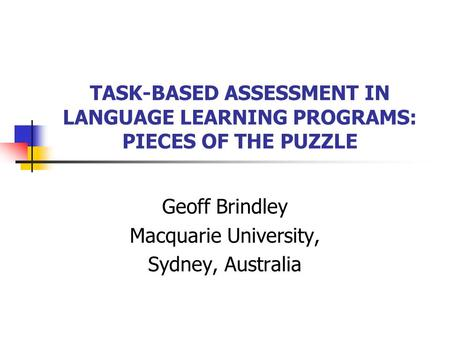 TASK-BASED ASSESSMENT IN LANGUAGE LEARNING PROGRAMS: PIECES OF THE PUZZLE Geoff Brindley Macquarie University, Sydney, Australia.