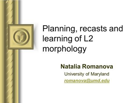 Planning, recasts and learning of L2 morphology Natalia Romanova University of Maryland This presentation will probably involve audience.