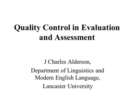 Quality Control in Evaluation and Assessment J Charles Alderson, Department of Linguistics and Modern English Language, Lancaster University.