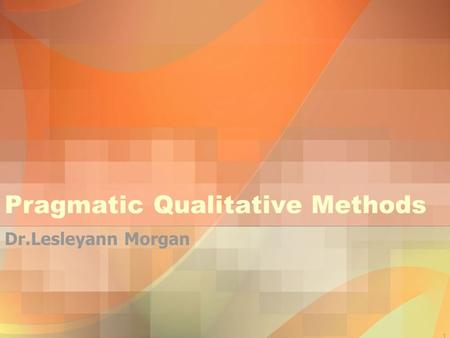 1 Pragmatic Qualitative Methods Dr.Lesleyann Morgan.