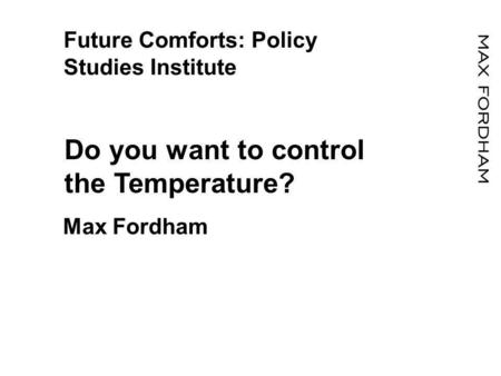 Future Comforts: Policy Studies Institute Do you want to control the Temperature? Max Fordham.