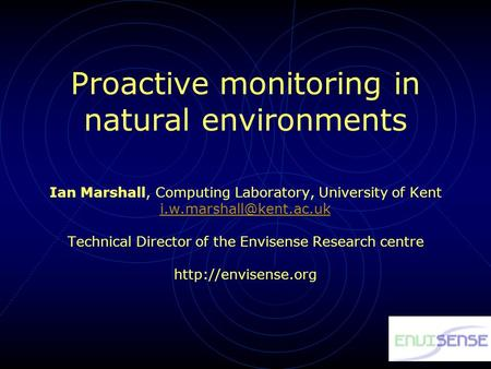Proactive monitoring in natural environments Ian Marshall, Computing Laboratory, University of Kent Technical Director of the Envisense.