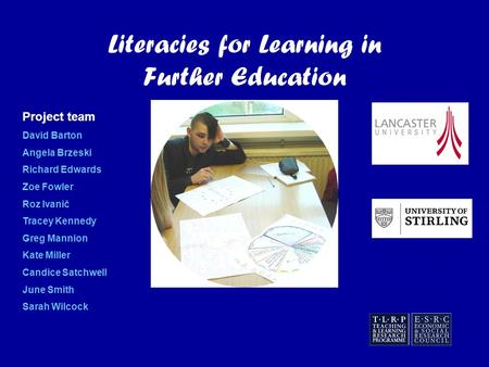 Literacies for Learning in Further Education Project team David Barton Angela Brzeski Richard Edwards Zoe Fowler Roz Ivanič Tracey Kennedy Greg Mannion.
