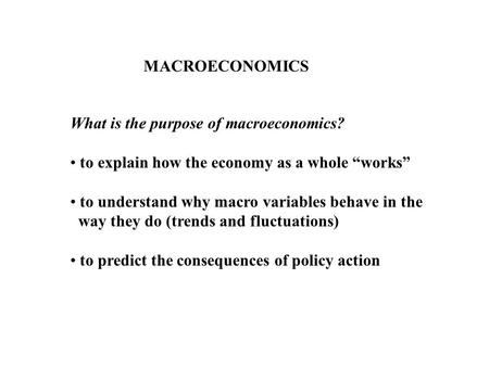 MACROECONOMICS What is the purpose of macroeconomics? to explain how the economy as a whole works to understand why macro variables behave in the way they.
