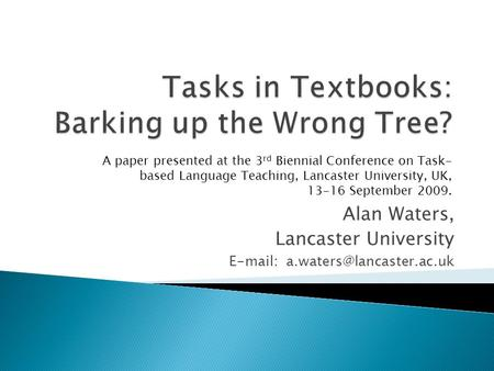 Alan Waters, Lancaster University   A paper presented at the 3 rd Biennial Conference on Task- based Language Teaching,