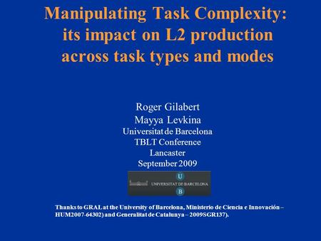 Manipulating Task Complexity: its impact on L2 production across task types and modes Roger Gilabert Mayya Levkina Universitat de Barcelona TBLT Conference.