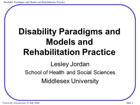 Disability Paradigms and Models and Rehabilitation Practice University of Lancaster 27-July-2004Slide 1 Disability Paradigms and Models and Rehabilitation.
