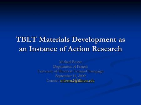 TBLT Materials Development as an Instance of Action Research Michael Foster Department of French University of Illinois at Urbana-Champaign September 14,