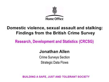 Domestic violence, sexual assault and stalking: Findings from the British Crime Survey Research, Development and Statistics (CRCSG) Jonathan Allen Crime.