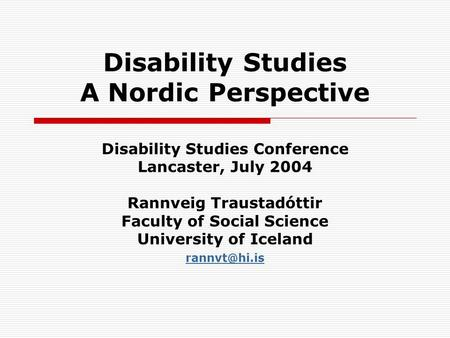 Disability Studies A Nordic Perspective Disability Studies Conference Lancaster, July 2004 Rannveig Traustadóttir Faculty of Social Science University.