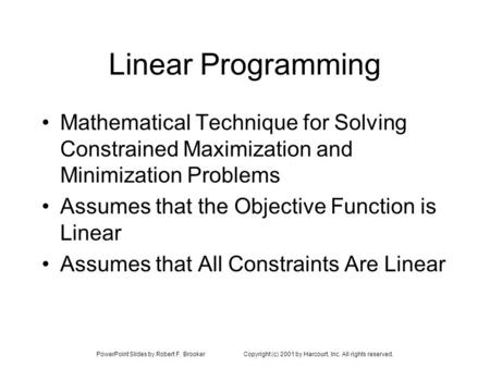 PowerPoint Slides by Robert F. BrookerCopyright (c) 2001 by Harcourt, Inc. All rights reserved. Linear Programming Mathematical Technique for Solving Constrained.
