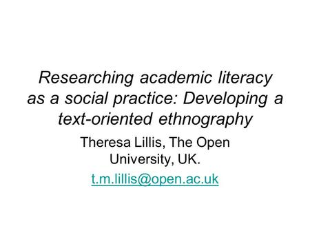 Researching academic literacy as a social practice: Developing a text-oriented ethnography Theresa Lillis, The Open University, UK.