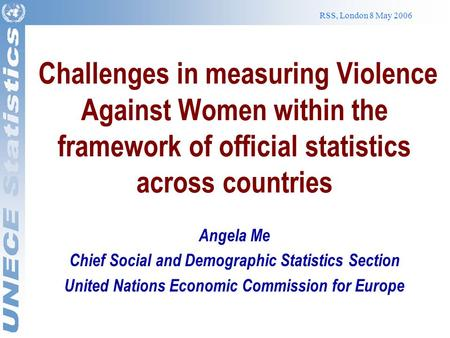 RSS, London 8 May 2006 Challenges in measuring Violence Against Women within the framework of official statistics across countries Angela Me Chief Social.