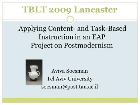 TBLT 2009 Lancaster Applying Content- and Task-Based Instruction in an EAP Project on Postmodernism Aviva Soesman Tel Aviv University
