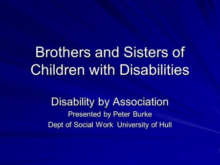 Brothers and Sisters of Children with Disabilities Disability by Association Presented by Peter Burke Dept of Social Work University of Hull.