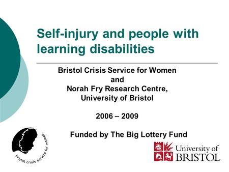 Self-injury and people with learning disabilities Bristol Crisis Service for Women and Norah Fry Research Centre, University of Bristol 2006 – 2009 Funded.