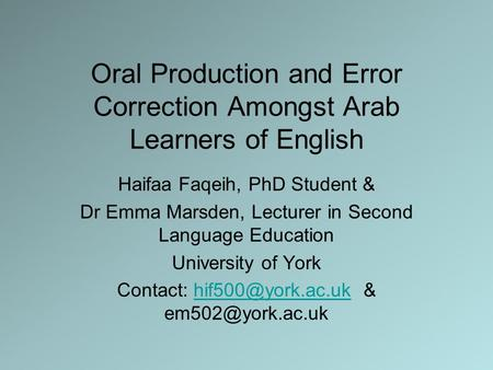 Oral Production and Error Correction Amongst Arab Learners of English Haifaa Faqeih, PhD Student & Dr Emma Marsden, Lecturer in Second Language Education.