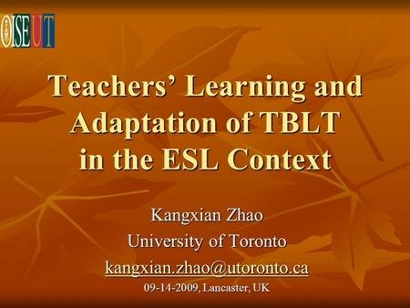 Teachers Learning and Adaptation of TBLT in the ESL Context Kangxian Zhao University of Toronto 09-14-2009, Lancaster, UK.