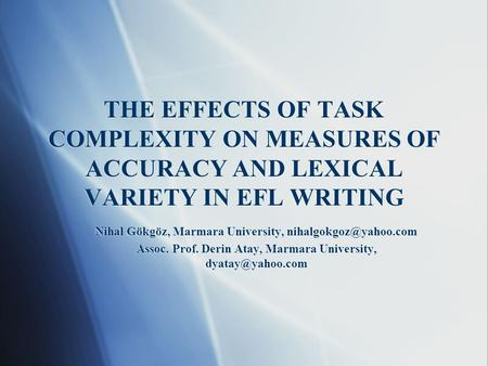 THE EFFECTS OF TASK COMPLEXITY ON MEASURES OF ACCURACY AND LEXICAL VARIETY IN EFL WRITING Nihal Gökgöz, Marmara University, Assoc.