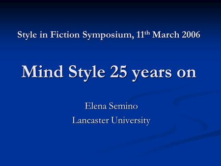 Style in Fiction Symposium, 11 th March 2006 Mind Style 25 years on Elena Semino Lancaster University.
